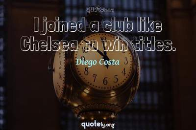Photo Quote of I joined a club like Chelsea to win titles.
