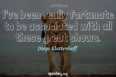 Photo Quote of I've been really fortunate to be associated with all these great shows.