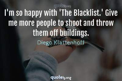Photo Quote of I'm so happy with 'The Blacklist.' Give me more people to shoot and throw them off buildings.