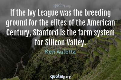 Photo Quote of If the Ivy League was the breeding ground for the elites of the American Century, Stanford is the farm system for Silicon Valley.