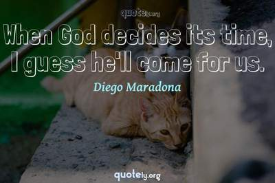 Photo Quote of When God decides its time, I guess he'll come for us.