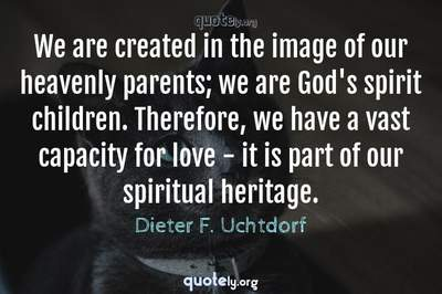 Photo Quote of We are created in the image of our heavenly parents; we are God's spirit children. Therefore, we have a vast capacity for love - it is part of our spiritual heritage.