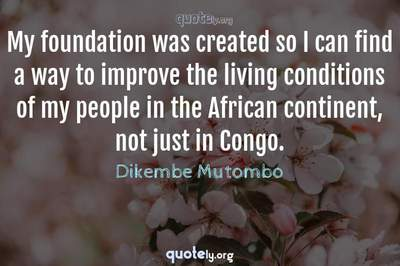 Photo Quote of My foundation was created so I can find a way to improve the living conditions of my people in the African continent, not just in Congo.