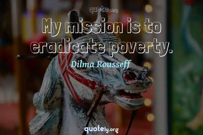 Photo Quote of My mission is to eradicate poverty.