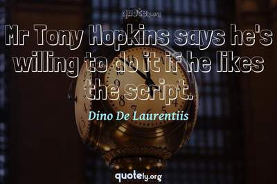 Photo Quote of Mr Tony Hopkins says he's willing to do it if he likes the script.