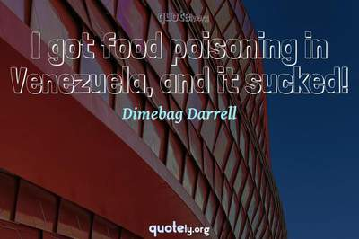 Photo Quote of I got food poisoning in Venezuela, and it sucked!
