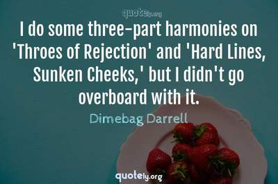 Photo Quote of I do some three-part harmonies on 'Throes of Rejection' and 'Hard Lines, Sunken Cheeks,' but I didn't go overboard with it.