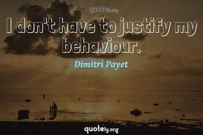 Photo Quote of I don't have to justify my behaviour.