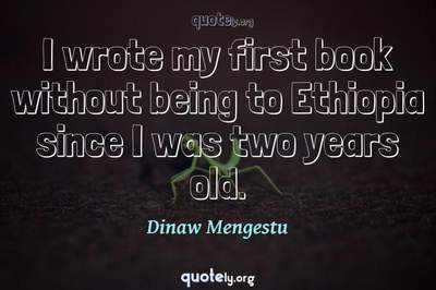 Photo Quote of I wrote my first book without being to Ethiopia since I was two years old.