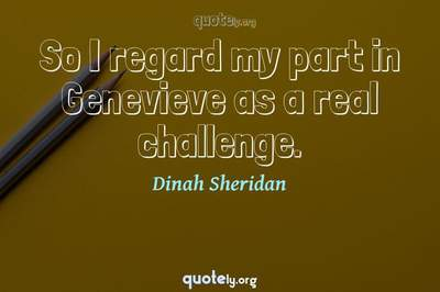 Photo Quote of So I regard my part in Genevieve as a real challenge.