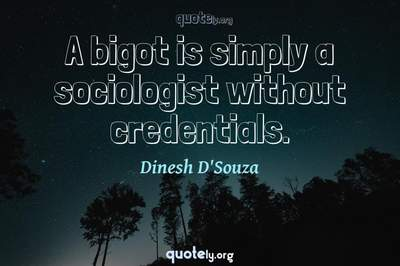 Photo Quote of A bigot is simply a sociologist without credentials.