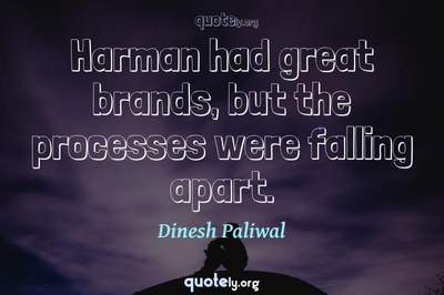 Photo Quote of Harman had great brands, but the processes were falling apart.