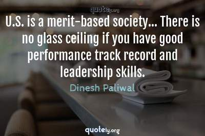 Photo Quote of U.S. is a merit-based society... There is no glass ceiling if you have good performance track record and leadership skills.
