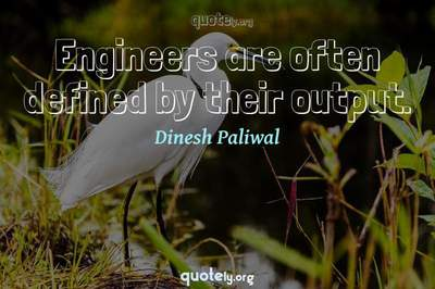 Photo Quote of Engineers are often defined by their output.