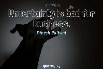 Photo Quote of Uncertainty is bad for business.