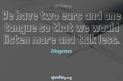 Photo Quote of We have two ears and one tongue so that we would listen more and talk less.