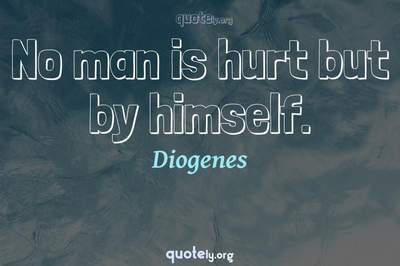 Photo Quote of No man is hurt but by himself.