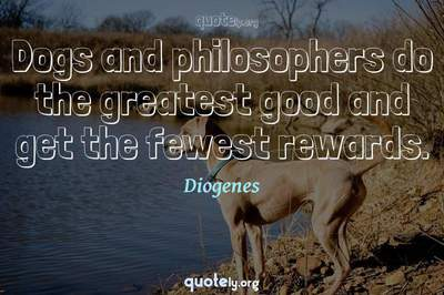 Photo Quote of Dogs and philosophers do the greatest good and get the fewest rewards.