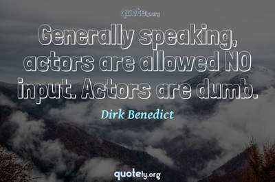 Photo Quote of Generally speaking, actors are allowed NO input. Actors are dumb.