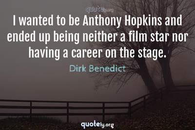 Photo Quote of I wanted to be Anthony Hopkins and ended up being neither a film star nor having a career on the stage.