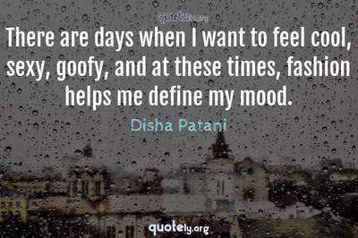 Photo Quote of There are days when I want to feel cool, sexy, goofy, and at these times, fashion helps me define my mood.