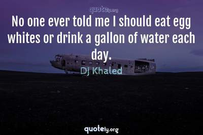 Photo Quote of No one ever told me I should eat egg whites or drink a gallon of water each day.