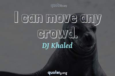 Photo Quote of I can move any crowd.