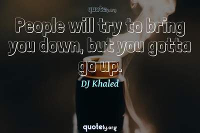 Photo Quote of People will try to bring you down, but you gotta go up.