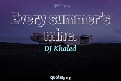 Photo Quote of Every summer's mine.