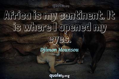 Photo Quote of Africa is my continent. It is where I opened my eyes.