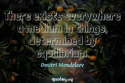 Photo Quote of There exists everywhere a medium in things, determined by equilibrium.
