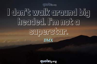 Photo Quote of I don't walk around big headed. I'm not a superstar.