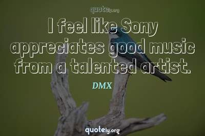 Photo Quote of I feel like Sony appreciates good music from a talented artist.