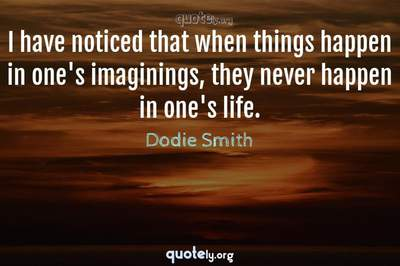 Photo Quote of I have noticed that when things happen in one's imaginings, they never happen in one's life.