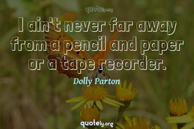 Photo Quote of I ain't never far away from a pencil and paper or a tape recorder.
