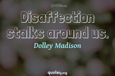 Photo Quote of Disaffection stalks around us.