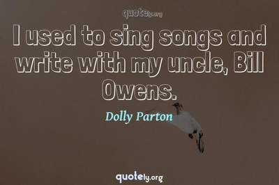 Photo Quote of I used to sing songs and write with my uncle, Bill Owens.