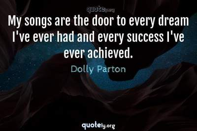 Photo Quote of My songs are the door to every dream I've ever had and every success I've ever achieved.