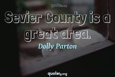 Photo Quote of Sevier County is a great area.