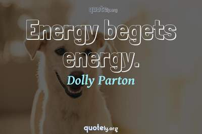 Photo Quote of Energy begets energy.
