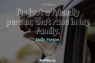 Photo Quote of I'm just a friendly person; that runs in my family.