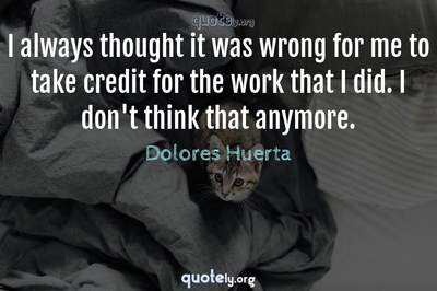 Photo Quote of I always thought it was wrong for me to take credit for the work that I did. I don't think that anymore.