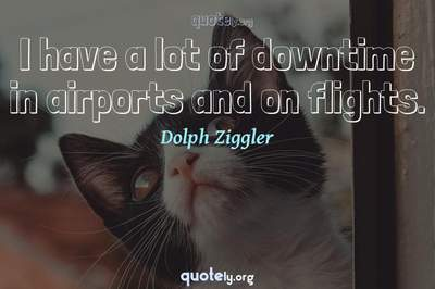 Photo Quote of I have a lot of downtime in airports and on flights.
