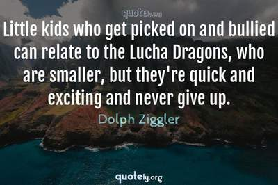 Photo Quote of Little kids who get picked on and bullied can relate to the Lucha Dragons, who are smaller, but they're quick and exciting and never give up.