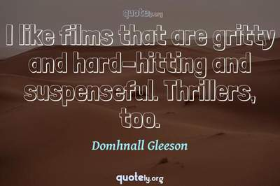Photo Quote of I like films that are gritty and hard-hitting and suspenseful. Thrillers, too.