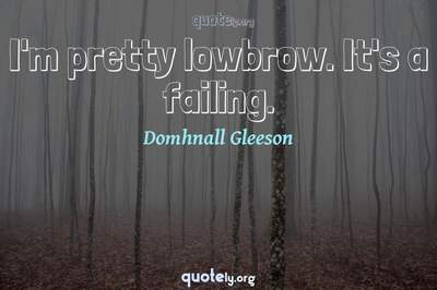 Photo Quote of I'm pretty lowbrow. It's a failing.