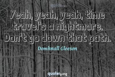 Photo Quote of Yeah, yeah, yeah, time travel's a nightmare. Don't go down that path.