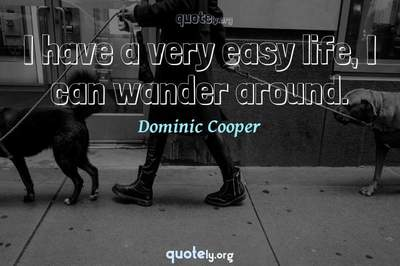 Photo Quote of I have a very easy life, I can wander around.