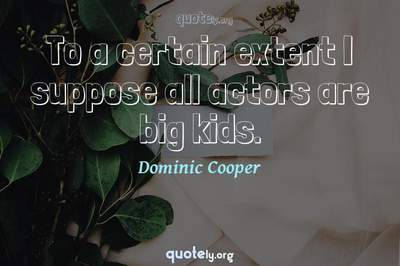 Photo Quote of To a certain extent I suppose all actors are big kids.