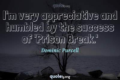 Photo Quote of I'm very appreciative and humbled by the success of 'Prison Break.'